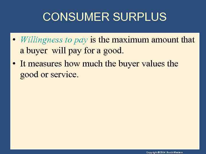 CONSUMER SURPLUS • Willingness to pay is the maximum amount that a buyer will