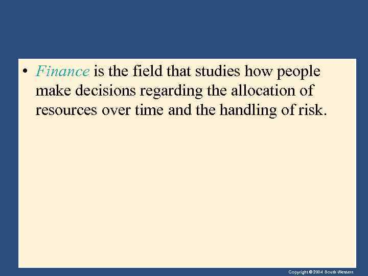 • Finance is the field that studies how people make decisions regarding the