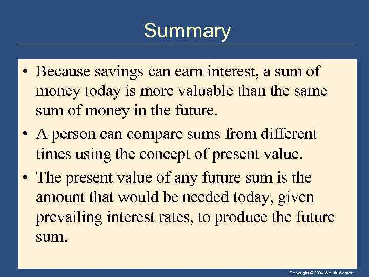 Summary • Because savings can earn interest, a sum of money today is more