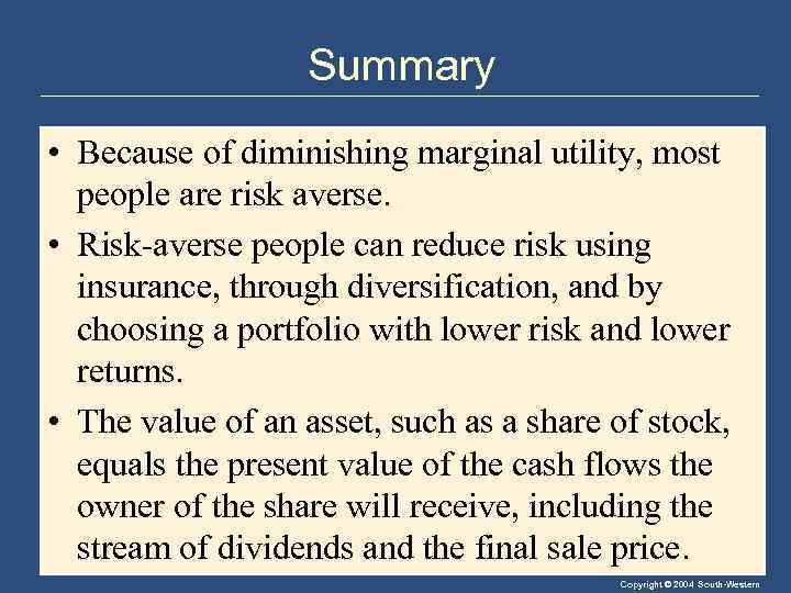 Summary • Because of diminishing marginal utility, most people are risk averse. • Risk-averse