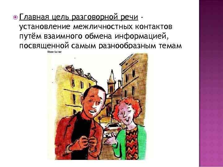 Главная цель разговорной речи установление межличностных контактов путём взаимного обмена информацией, посвященной самым