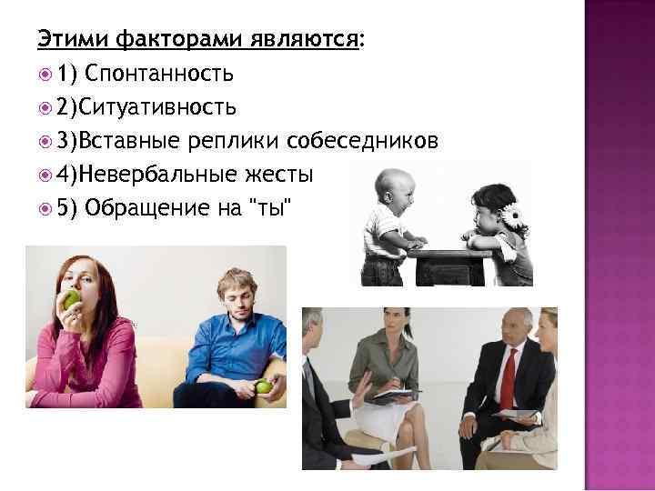 Этими факторами являются: 1) Спонтанность 2)Ситуативность 3)Вставные реплики собеседников 4)Невербальные жесты 5) Обращение на