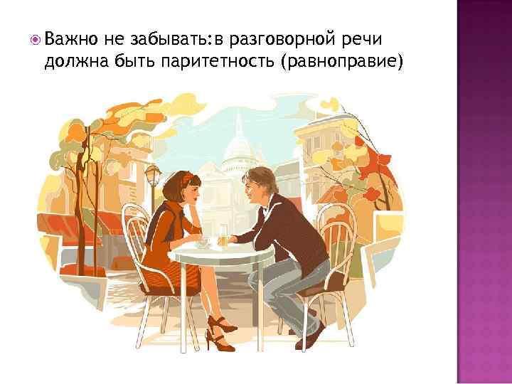 Важно не забывать: в разговорной речи должна быть паритетность (равноправие)