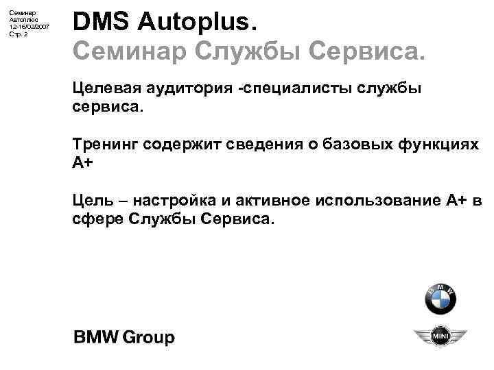 Семинар Автоплюс 12 -16/02/2007 Стр. 2 DMS Autoplus. Семинар Службы Сервиса. Целевая аудитория -специалисты