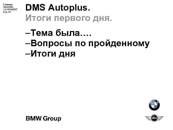 Семинар Автоплюс 12 -16/02/2007 Стр. 47 DMS Autoplus. Итоги первого дня. –Тема была…. –Вопросы