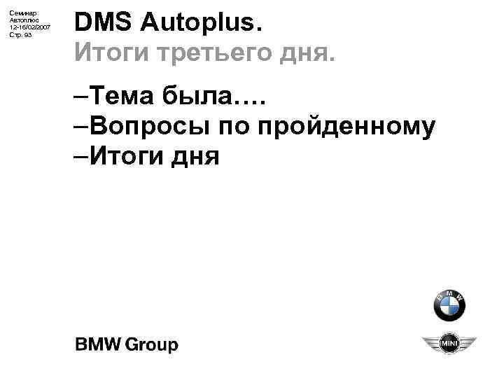Семинар Автоплюс 12 -16/02/2007 Стр. 93 DMS Autoplus. Итоги третьего дня. –Тема была…. –Вопросы