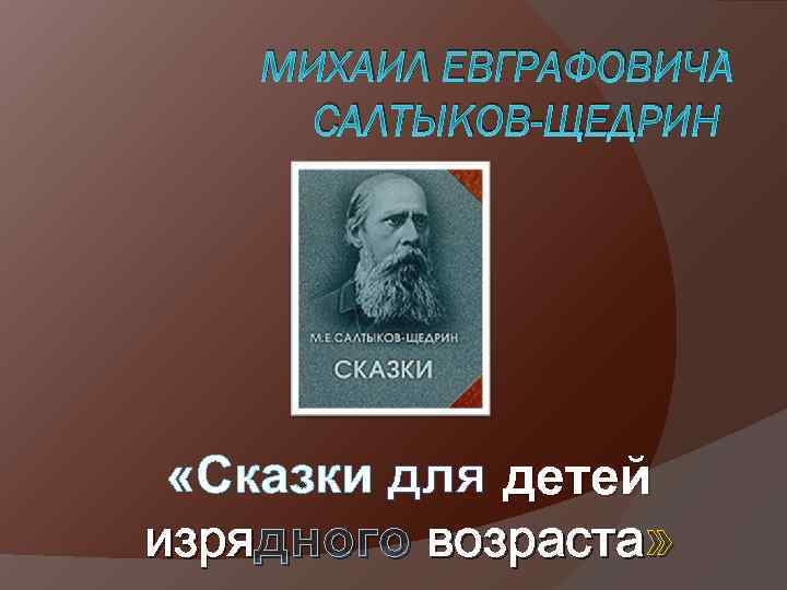МИХАИЛ ЕВГРАФОВИЧ САЛТЫКОВ-ЩЕДРИН «Сказки для детей изрядного возраста»