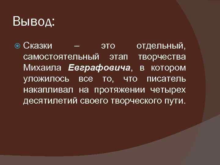 Вывод: Сказки – это отдельный, самостоятельный этап творчества Михаила Евграфовича, в котором уложилось все