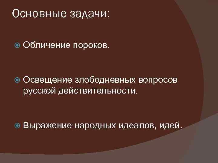Основные задачи: Обличение пороков. Освещение злободневных вопросов русской действительности. Выражение народных идеалов, идей.