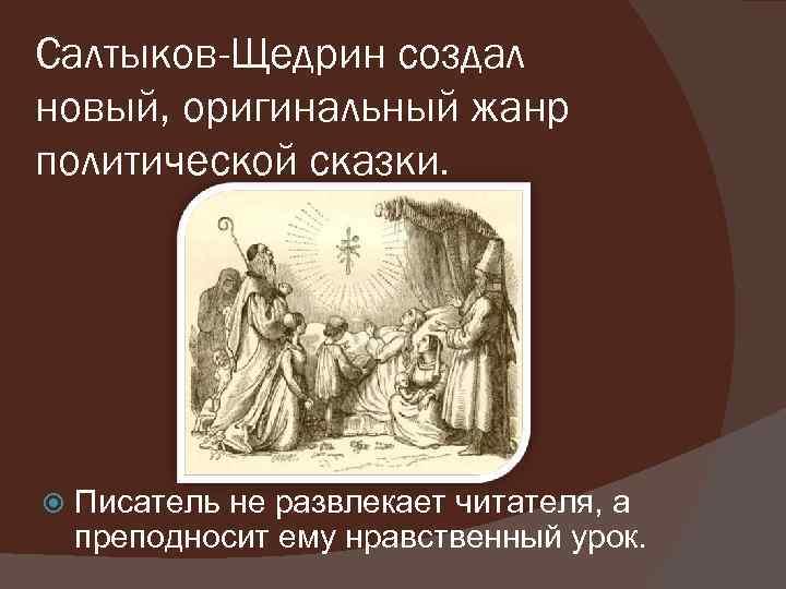Салтыков-Щедрин создал новый, оригинальный жанр политической сказки. Писатель не развлекает читателя, а преподносит ему