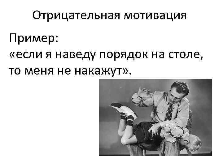 Отрицательная мотивация Пример: «если я наведу порядок на столе, то меня не накажут» .