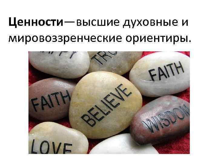 Ценности—высшие духовные и мировоззренческие ориентиры.