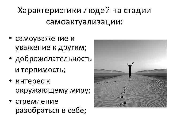 Характеристики людей на стадии самоактуализации: • самоуважение и уважение к другим; • доброжелательность и