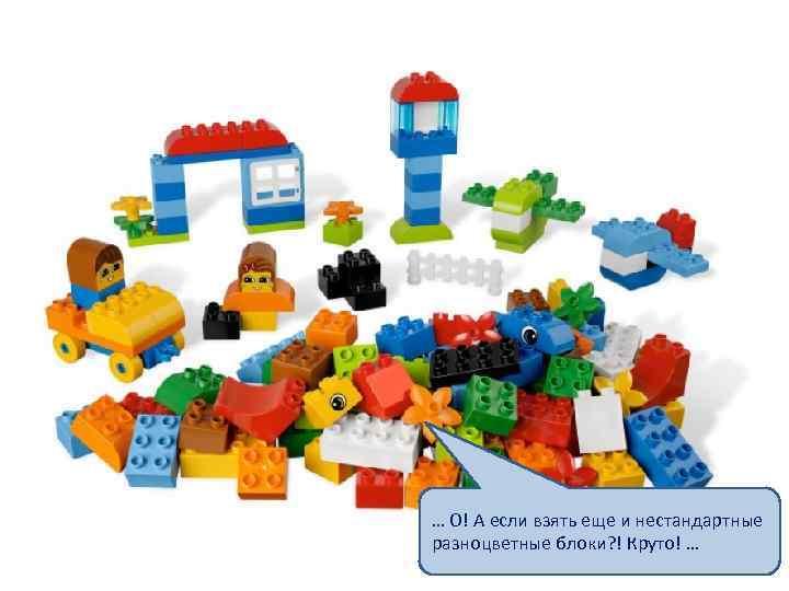… О! А если взять еще и нестандартные разноцветные блоки? ! Круто! …