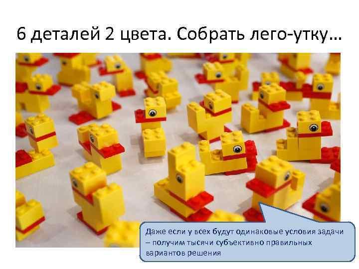 6 деталей 2 цвета. Собрать лего-утку… Даже если у всех будут одинаковые условия задачи