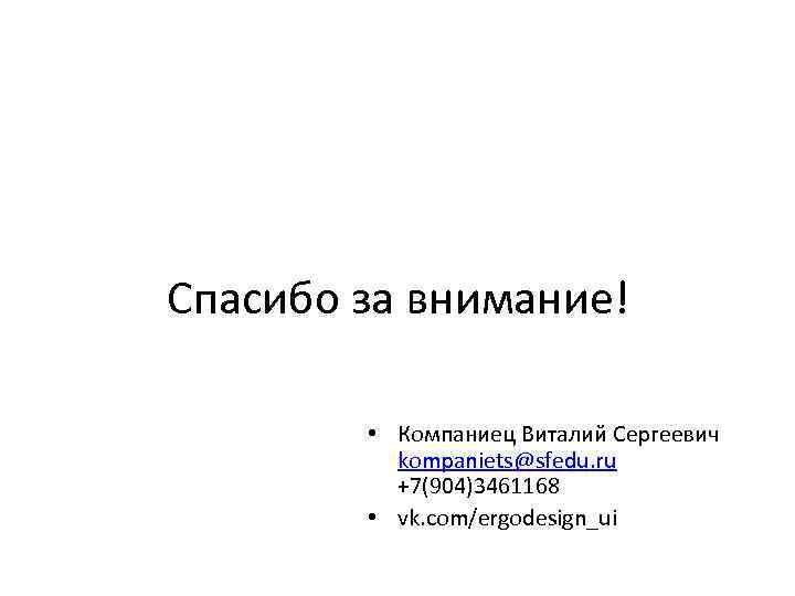 Спасибо за внимание! • Компаниец Виталий Сергеевич kompaniets@sfedu. ru +7(904)3461168 • vk. com/ergodesign_ui