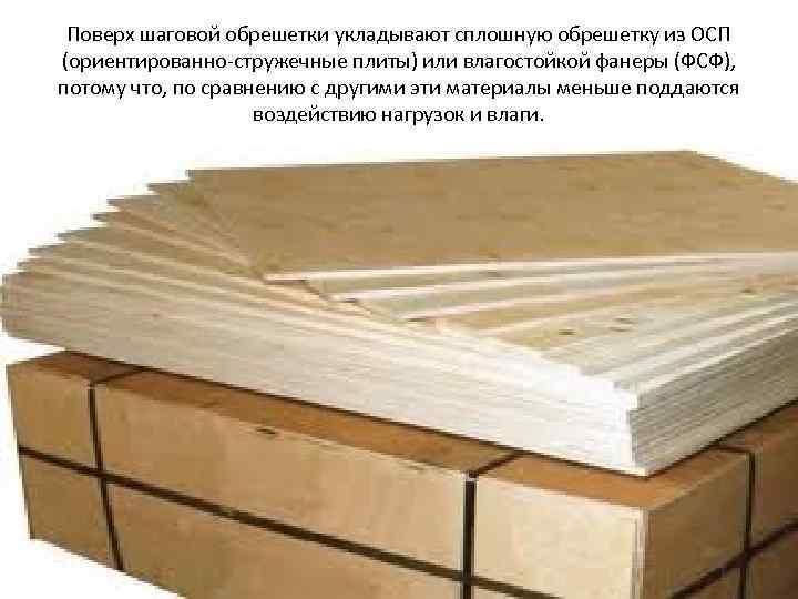 Поверх шаговой обрешетки укладывают сплошную обрешетку из ОСП (ориентированно-стружечные плиты) или влагостойкой фанеры (ФСФ),