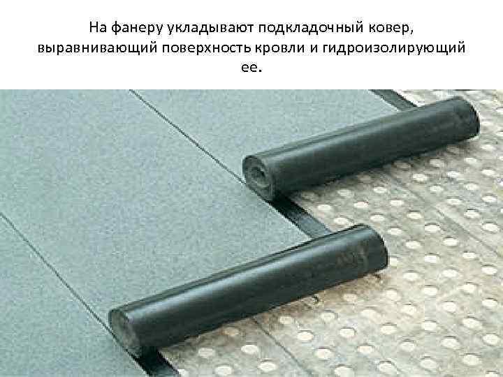 На фанеру укладывают подкладочный ковер, выравнивающий поверхность кровли и гидроизолирующий ее.