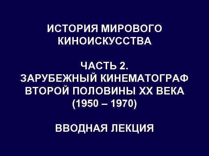 ИСТОРИЯ МИРОВОГО КИНОИСКУССТВА ЧАСТЬ 2. ЗАРУБЕЖНЫЙ КИНЕМАТОГРАФ ВТОРОЙ ПОЛОВИНЫ XX ВЕКА (1950 – 1970)