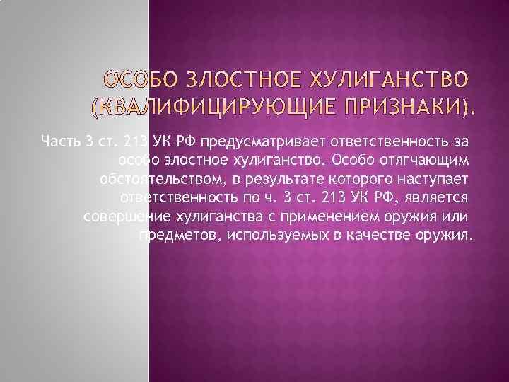 Часть 3 ст. 213 УК РФ предусматривает ответственность за особо злостное хулиганство. Особо отягчающим