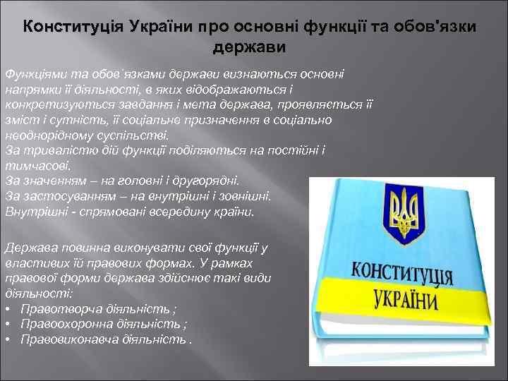 Конституція України про основні функції та обов'язки держави Функціями та обов`язками держави визнаються основні