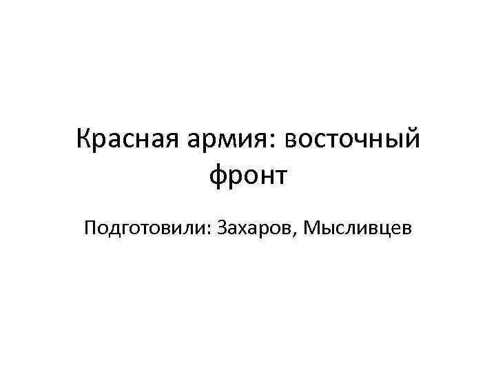 Красная армия: восточный фронт Подготовили: Захаров, Мысливцев