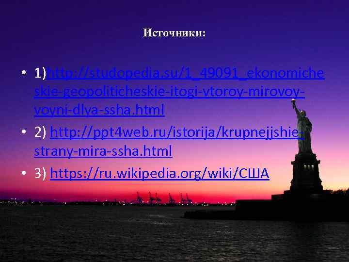 Источники: • 1)http: //studopedia. su/1_49091_ekonomiche skie-geopoliticheskie-itogi-vtoroy-mirovoyvoyni-dlya-ssha. html • 2) http: //ppt 4 web. ru/istorija/krupnejjshiestrany-mira-ssha.