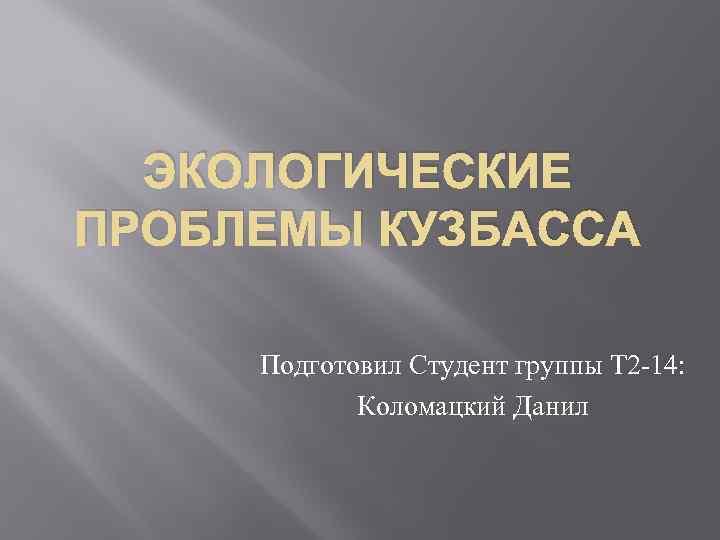 ЭКОЛОГИЧЕСКИЕ ПРОБЛЕМЫ КУЗБАССА Подготовил Студент группы Т 2 -14: Коломацкий Данил