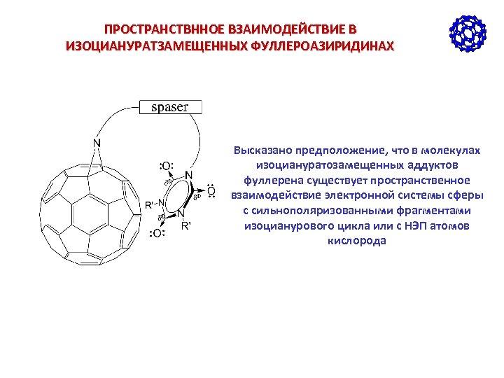 ПРОСТРАНСТВННОЕ ВЗАИМОДЕЙСТВИЕ В ИЗОЦИАНУРАТЗАМЕЩЕННЫХ ФУЛЛЕРОАЗИРИДИНАХ Высказано предположение, что в молекулах изоциануратозамещенных аддуктов фуллерена существует