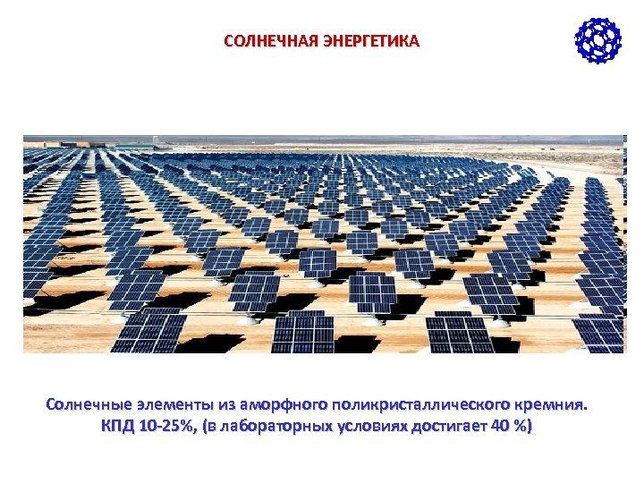 СОЛНЕЧНАЯ ЭНЕРГЕТИКА Солнечные элементы из аморфного поликристаллического кремния. КПД 10 -25%, (в лабораторных условиях