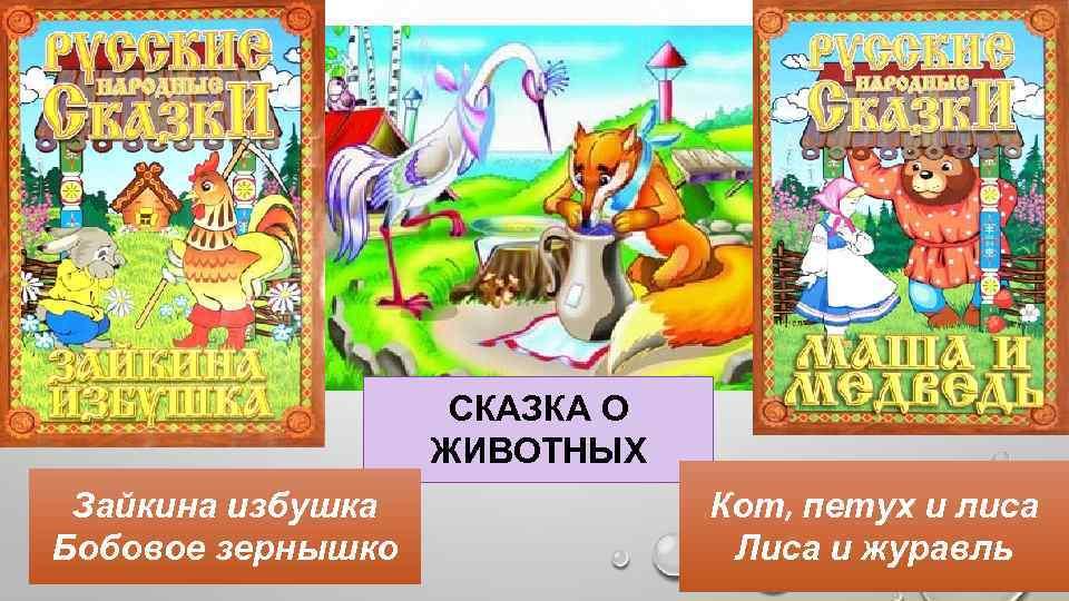 СКАЗКА О ЖИВОТНЫХ Зайкина избушка Бобовое зернышко Кот, петух и лиса Лиса и журавль
