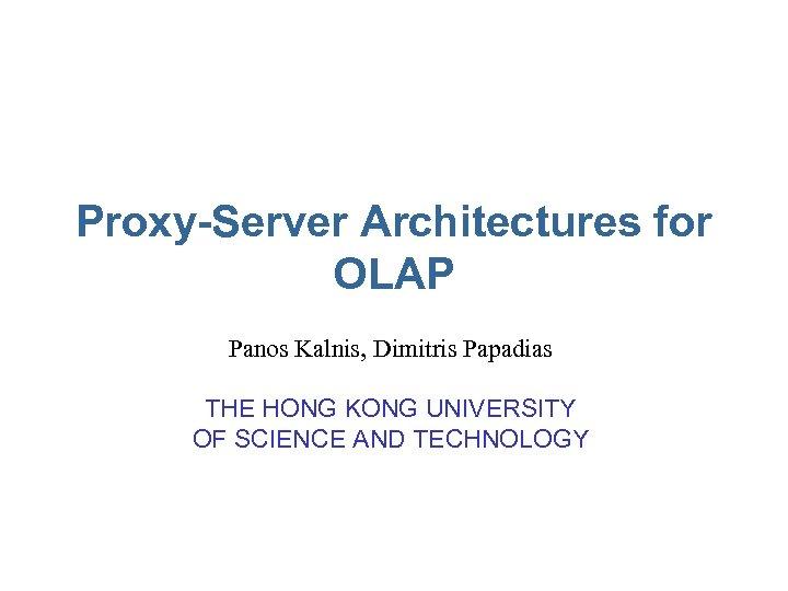 Proxy-Server Architectures for OLAP Panos Kalnis, Dimitris Papadias THE HONG KONG UNIVERSITY OF SCIENCE