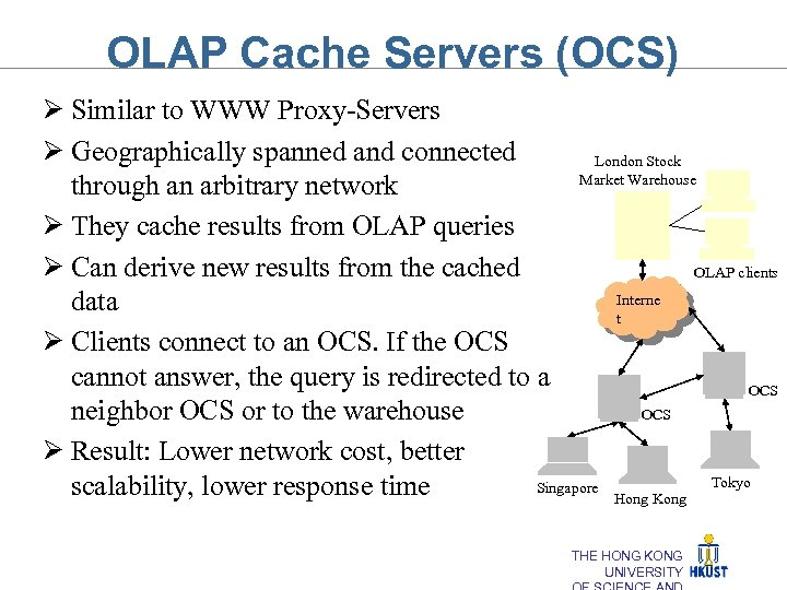 OLAP Cache Servers (OCS) Ø Similar to WWW Proxy-Servers Ø Geographically spanned and connected