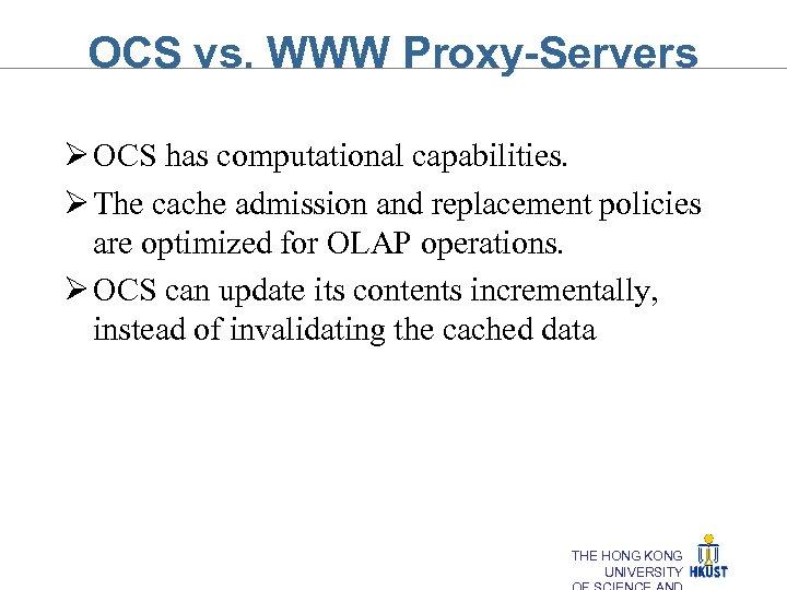 OCS vs. WWW Proxy-Servers Ø OCS has computational capabilities. Ø The cache admission and