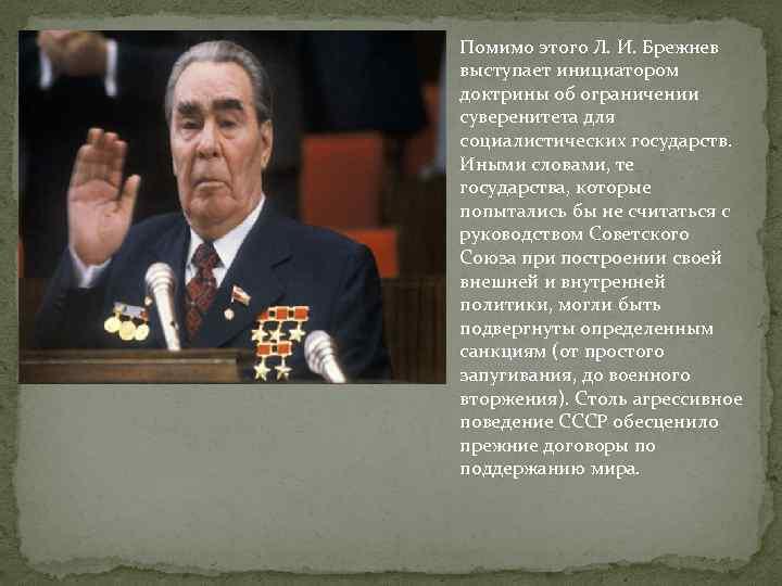 Помимо этого Л. И. Брежнев выступает инициатором доктрины об ограничении суверенитета для социалистических государств.