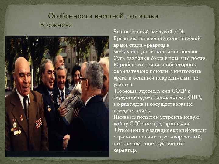 Особенности внешней политики Брежнева Значительной заслугой Л. И. Брежнева на внешнеполитической арене стала