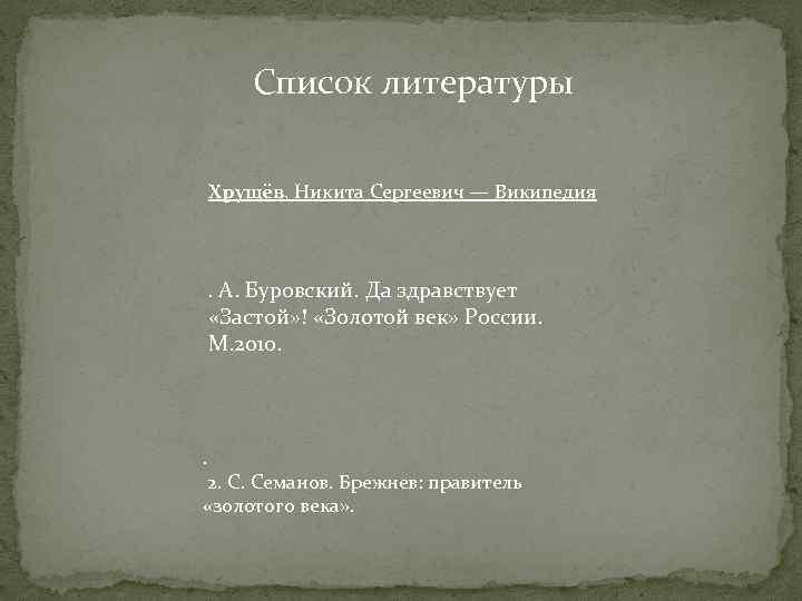 Список литературы Хрущёв, Никита Сергеевич — Википедия . А. Буровский. Да здравствует «Застой» !