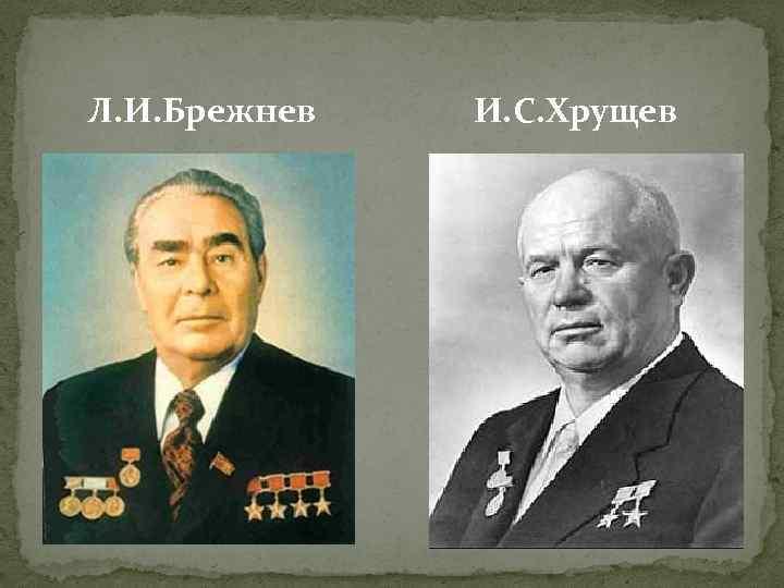 Л. И. Брежнев И. С. Хрущев