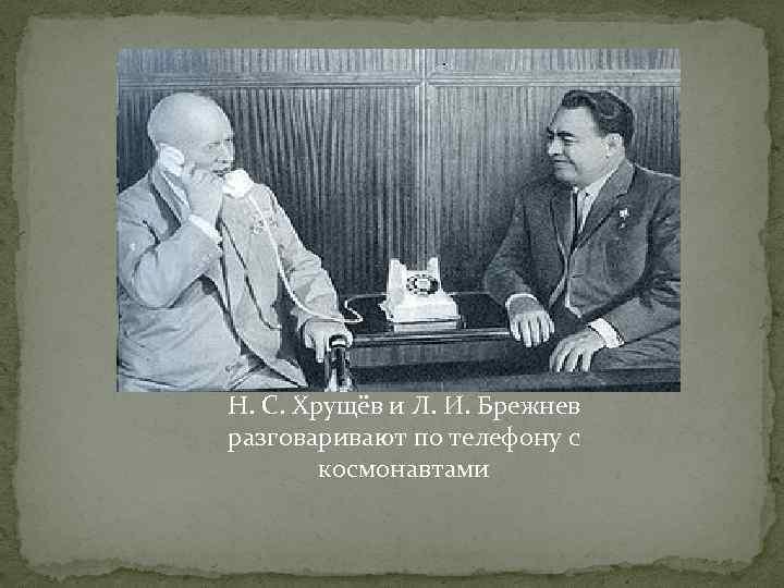 Н. С. Хрущёв и Л. И. Брежнев разговаривают по телефону с космонавтами