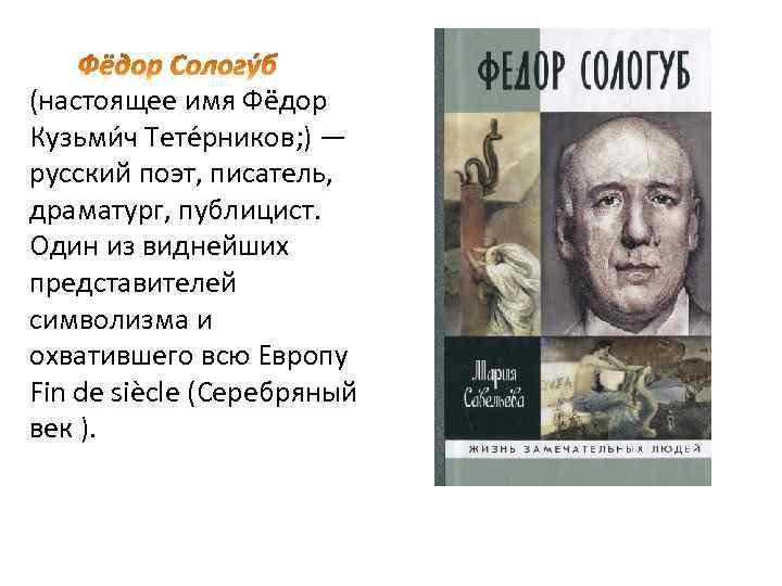 (настоящее имя Фёдор Кузьми ч Тете рников; ) — русский поэт, писатель, драматург, публицист.