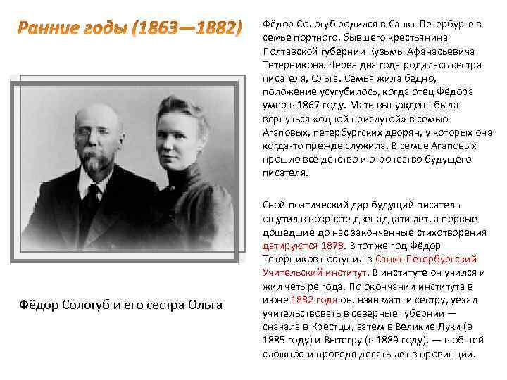Фёдор Сологуб родился в Санкт-Петербурге в семье портного, бывшего крестьянина Полтавской губернии Кузьмы Афанасьевича