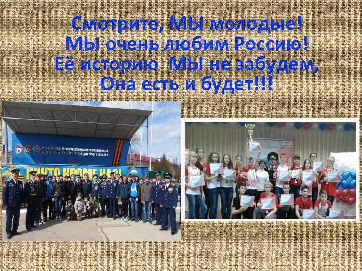 Смотрите, МЫ молодые! МЫ очень любим Россию! Её историю МЫ не забудем, Она есть