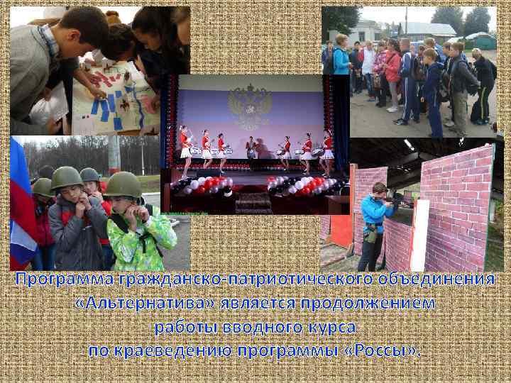 Программа гражданско-патриотического объединения «Альтернатива» является продолжением работы вводного курса по краеведению программы «Россы» .