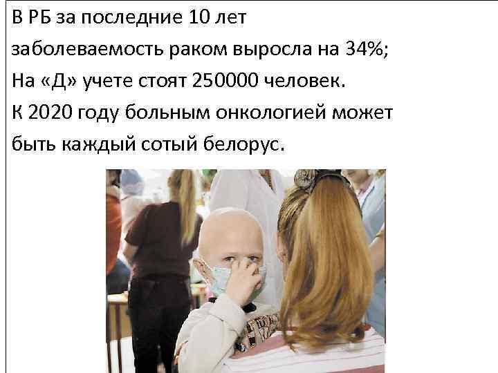 В РБ за последние 10 лет заболеваемость раком выросла на 34%; На «Д» учете