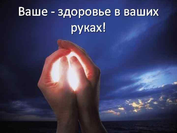 Ваше - здоровье в ваших руках!