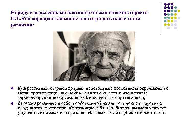 Наряду с выделенными благополучными типами старости И. С. Кон обращает внимание и на отрицательные