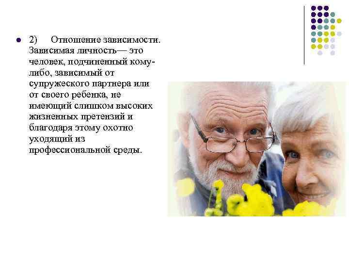 l 2) Отношение зависимости. Зависимая личность— это человек, подчиненный комулибо, зависимый от супружеского партнера