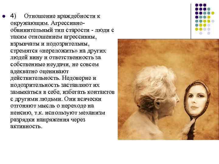 l 4) Отношение враждебности к окружающим. Агрессивнообвинительный тип старости - люди с таким отношением