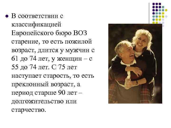 l В соответствии с классификацией Европейского бюро ВОЗ старение, то есть пожилой возраст, длится