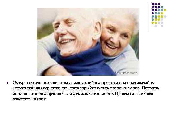 l Обзор изменения личностных проявлений в старости делает чрезвычайно актуальной для геронтопсихологии проблему типологии